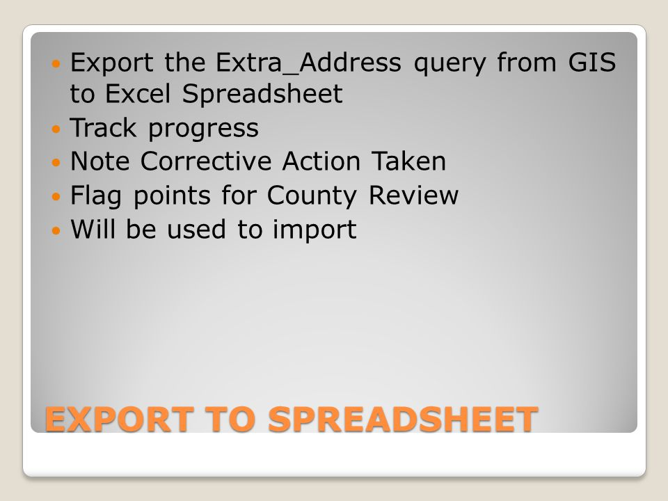 EXPORT TO SPREADSHEET Export the Extra_Address query from GIS to Excel Spreadsheet Track progress Note Corrective Action Taken Flag points for County Review Will be used to import