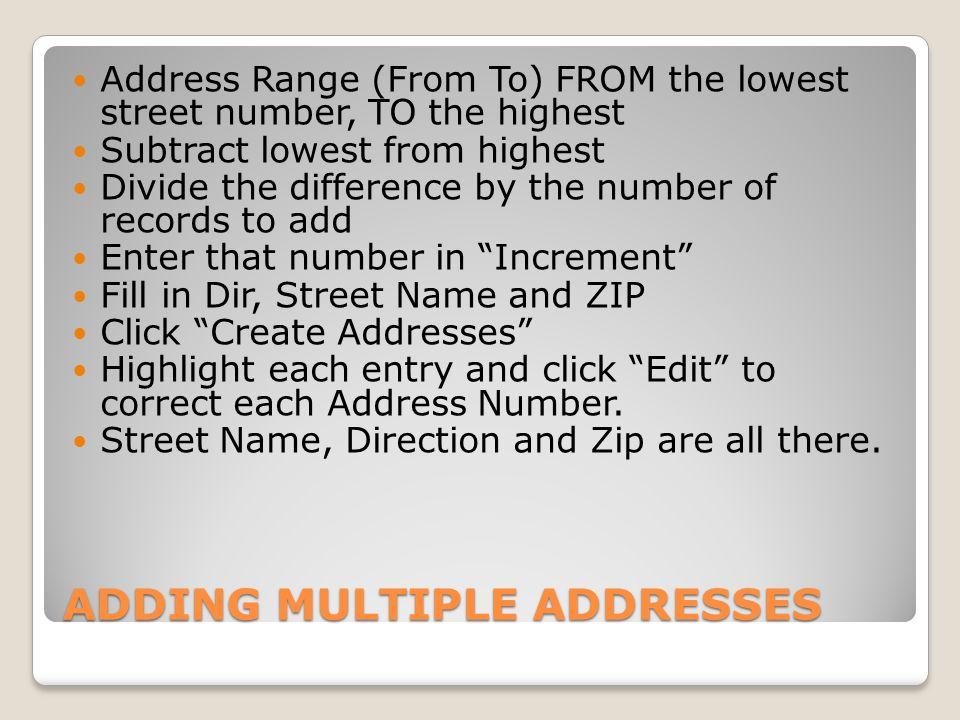 ADDING MULTIPLE ADDRESSES Address Range (From To) FROM the lowest street number, TO the highest Subtract lowest from highest Divide the difference by the number of records to add Enter that number in Increment Fill in Dir, Street Name and ZIP Click Create Addresses Highlight each entry and click Edit to correct each Address Number.