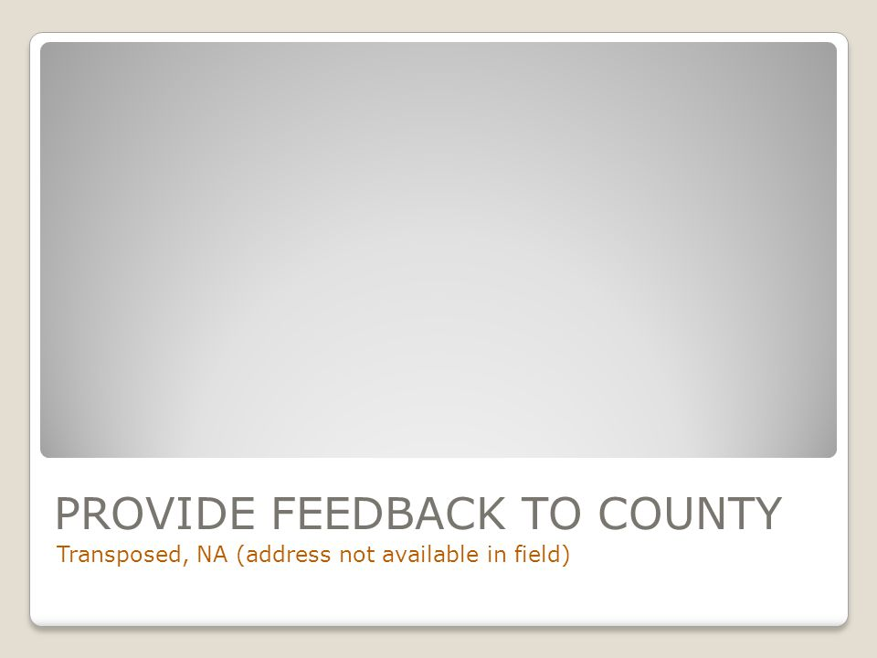 PROVIDE FEEDBACK TO COUNTY Transposed, NA (address not available in field)