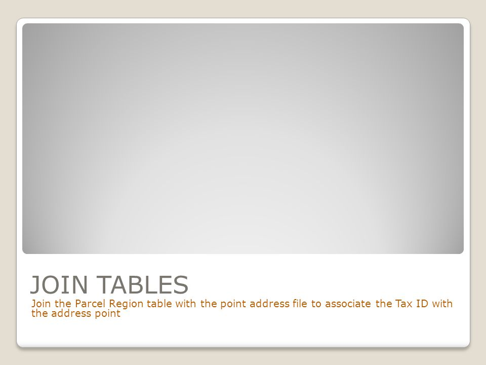 JOIN TABLES Join the Parcel Region table with the point address file to associate the Tax ID with the address point