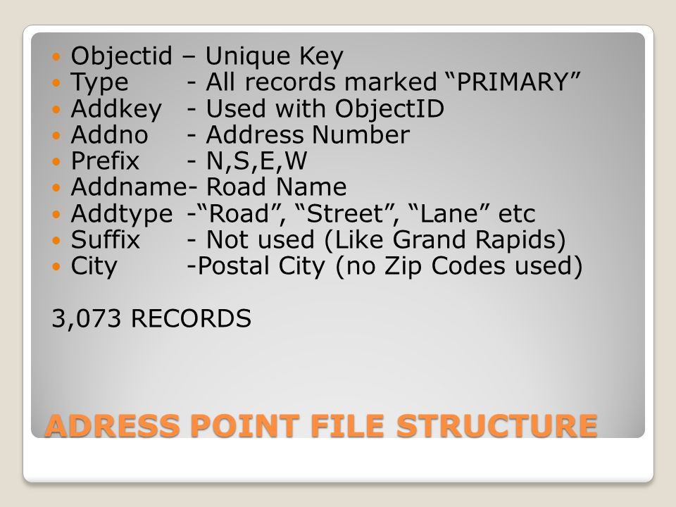 ADRESS POINT FILE STRUCTURE Objectid – Unique Key Type- All records marked PRIMARY Addkey- Used with ObjectID Addno- Address Number Prefix- N,S,E,W Addname- Road Name Addtype- Road , Street , Lane etc Suffix- Not used (Like Grand Rapids) City-Postal City (no Zip Codes used) 3,073 RECORDS