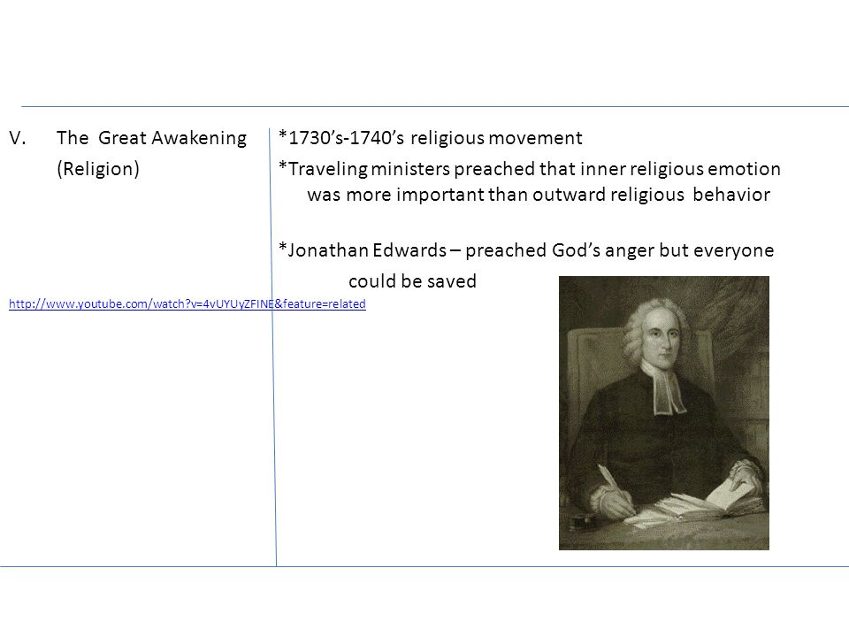 V.The Great Awakening *1730's-1740's religious movement (Religion) *Traveling ministers preached that inner religious emotion was more important than outward religious behavior *Jonathan Edwards – preached God's anger but everyone could be saved http://www.youtube.com/watch?v=4vUYUyZFINE&feature=related