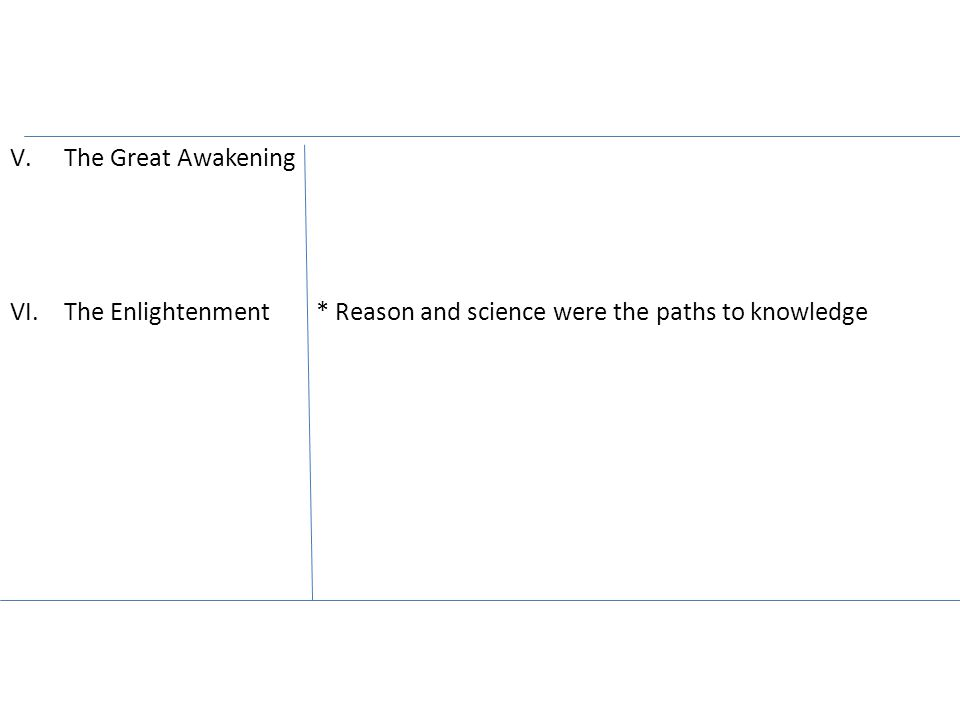 V.The Great Awakening VI.The Enlightenment * Reason and science were the paths to knowledge