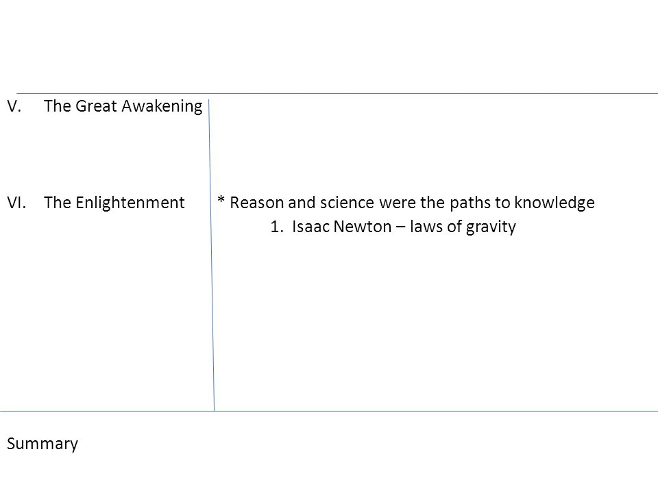 V.The Great Awakening VI.The Enlightenment * Reason and science were the paths to knowledge 1.