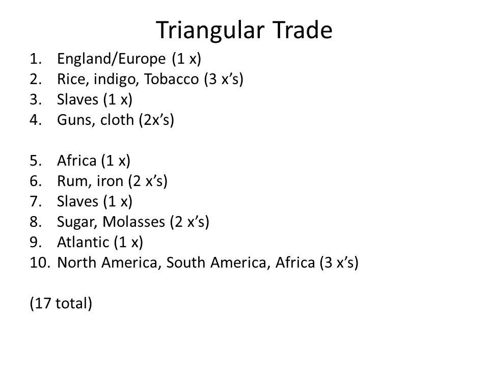 Triangular Trade 1.England/Europe (1 x) 2.Rice, indigo, Tobacco (3 x's) 3.Slaves (1 x) 4.Guns, cloth (2x's) 5.Africa (1 x) 6.Rum, iron (2 x's) 7.Slaves (1 x) 8.Sugar, Molasses (2 x's) 9.Atlantic (1 x) 10.North America, South America, Africa (3 x's) (17 total)