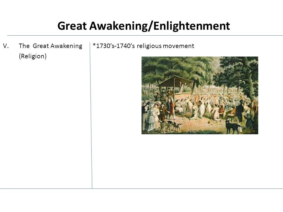 V.The Great Awakening *1730's-1740's religious movement (Religion) Great Awakening/Enlightenment