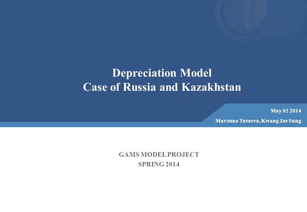 Depreciation Model Case of Russia and Kazakhstan May 02 2014 Mavzuna Turaeva, Kwang Jae Sung GAMS MODEL PROJECT SPRING 2014