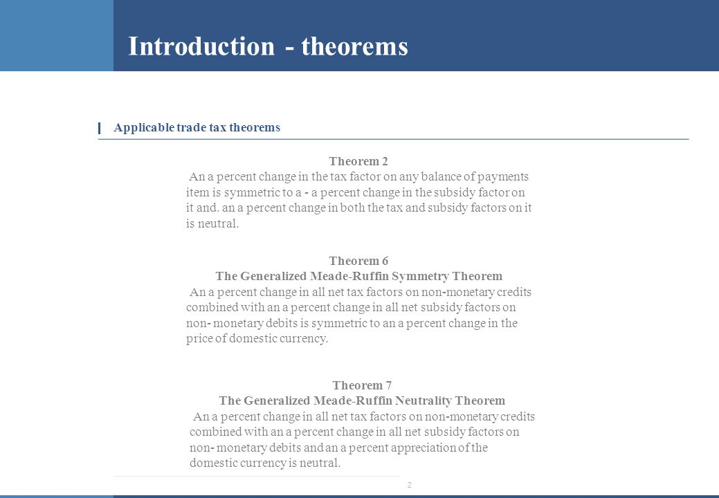 2 Introduction - theorems Applicable trade tax theorems Theorem 2 An a percent change in the tax factor on any balance of payments item is symmetric to a - a percent change in the subsidy factor on it and.