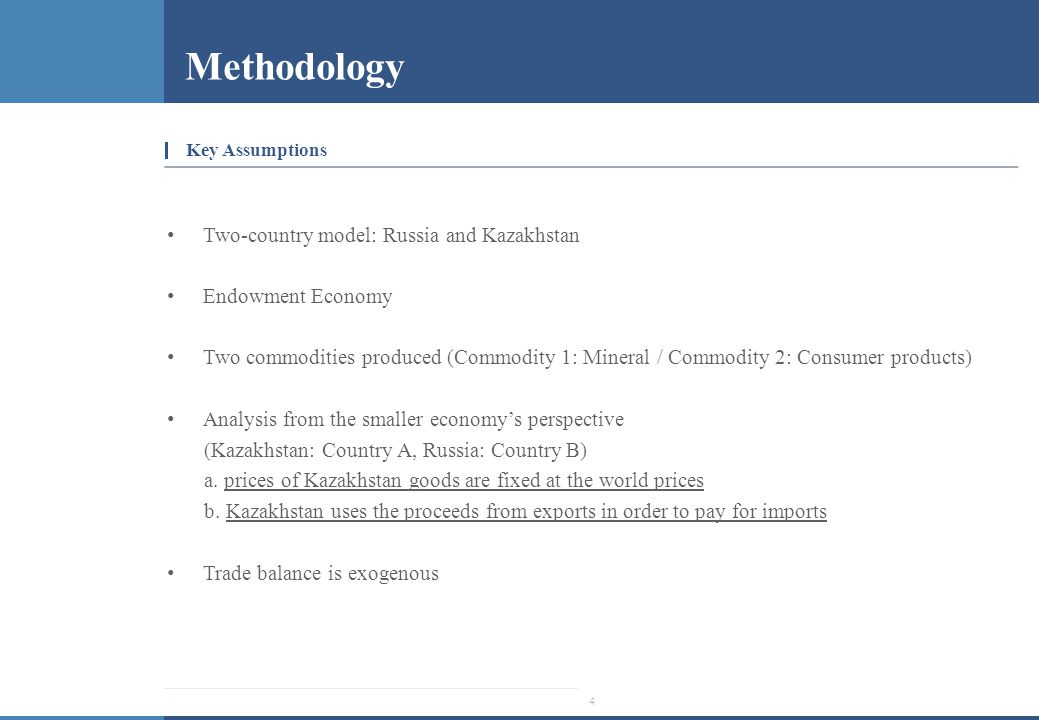 4 Methodology Key Assumptions Two-country model: Russia and Kazakhstan Endowment Economy Two commodities produced (Commodity 1: Mineral / Commodity 2: Consumer products) Analysis from the smaller economy's perspective (Kazakhstan: Country A, Russia: Country B) a.