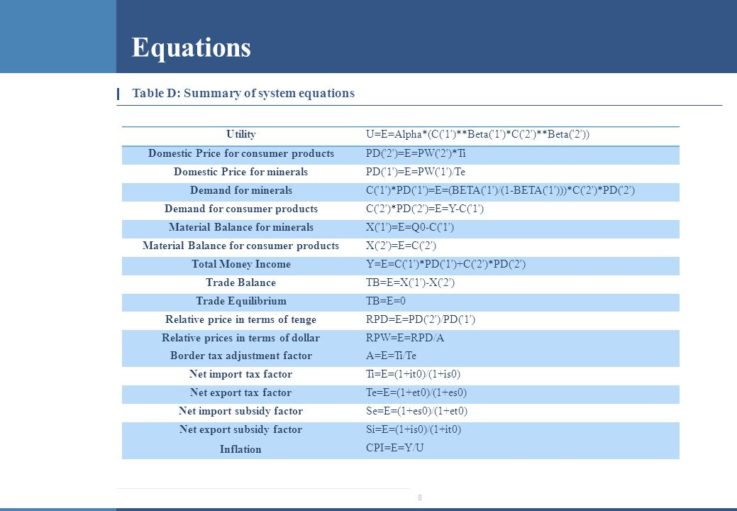 8 Equations Table D: Summary of system equations Utility U=E=Alpha*(C( 1 )**Beta( 1 )*C( 2 )**Beta( 2 )) Domestic Price for consumer products PD( 2 )=E=PW( 2 )*Ti Domestic Price for minerals PD( 1 )=E=PW( 1 )/Te Demand for minerals C( 1 )*PD( 1 )=E=(BETA( 1 )/(1-BETA( 1 )))*C( 2 )*PD( 2 ) Demand for consumer products C( 2 )*PD( 2 )=E=Y-C( 1 ) Material Balance for minerals X( 1 )=E=Q0-C( 1 ) Material Balance for consumer products X( 2 )=E=C( 2 ) Total Money Income Y=E=C( 1 )*PD( 1 )+C( 2 )*PD( 2 ) Trade Balance TB=E=X( 1 )-X( 2 ) Trade Equilibrium TB=E=0 Relative price in terms of tenge RPD=E=PD( 2 )/PD( 1 ) Relative prices in terms of dollar RPW=E=RPD/A Border tax adjustment factor A=E=Ti/Te Net import tax factor Ti=E=(1+it0)/(1+is0) Net export tax factor Te=E=(1+et0)/(1+es0) Net import subsidy factor Se=E=(1+es0)/(1+et0) Net export subsidy factor Si=E=(1+is0)/(1+it0) Inflation CPI=E=Y/U