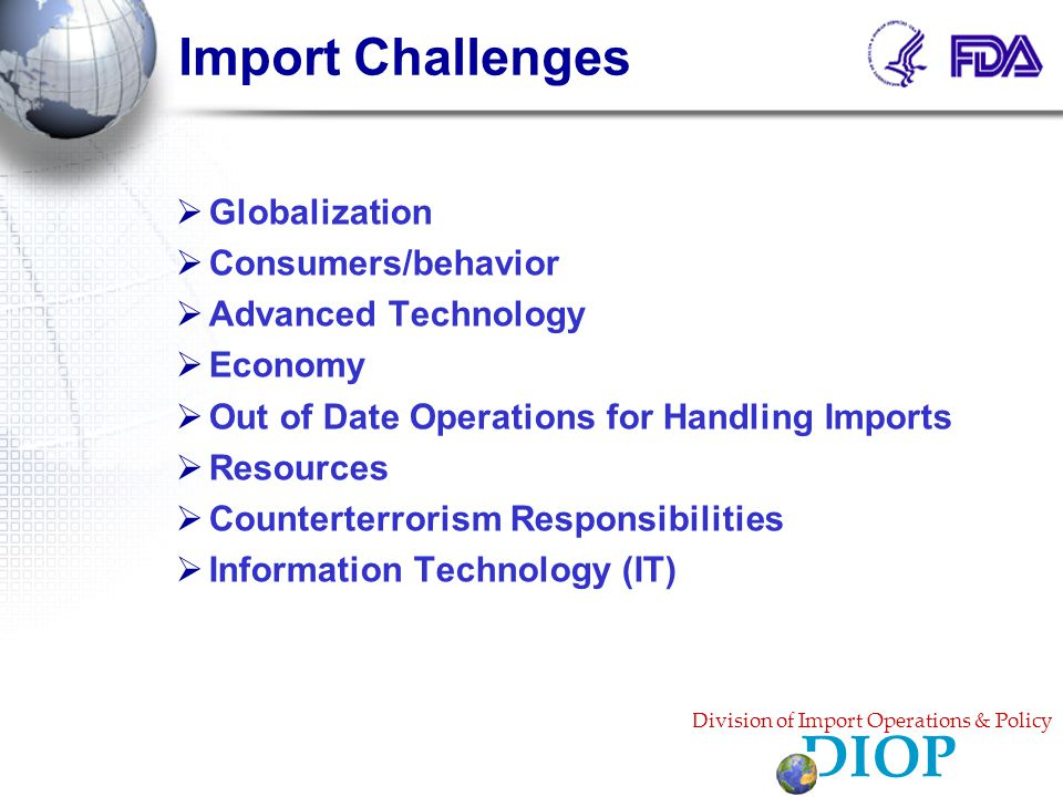 Import Challenges  Globalization  Consumers/behavior  Advanced Technology  Economy  Out of Date Operations for Handling Imports  Resources  Counterterrorism Responsibilities  Information Technology (IT) Division of Import Operations & Policy DIOP