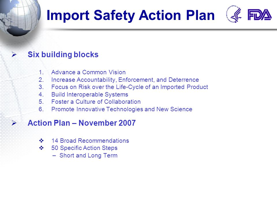 Import Safety Action Plan  Six building blocks 1.Advance a Common Vision 2.Increase Accountability, Enforcement, and Deterrence 3.Focus on Risk over the Life-Cycle of an Imported Product 4.Build Interoperable Systems 5.Foster a Culture of Collaboration 6.Promote Innovative Technologies and New Science  Action Plan – November 2007  14 Broad Recommendations  50 Specific Action Steps –Short and Long Term
