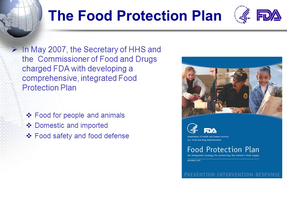  Three core elements:  Prevention  Intervention  Response  Under each element  Key steps FDA actions Legislative proposals  Approach  38 FDA Administrative Actions  10 Legislative Proposals Food Protection Plan