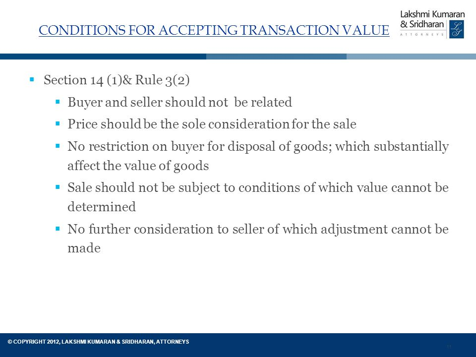 11 © COPYRIGHT 2012, LAKSHMI KUMARAN & SRIDHARAN, ATTORNEYS CONDITIONS FOR ACCEPTING TRANSACTION VALUE  Section 14 (1)& Rule 3(2)  Buyer and seller should not be related  Price should be the sole consideration for the sale  No restriction on buyer for disposal of goods; which substantially affect the value of goods  Sale should not be subject to conditions of which value cannot be determined  No further consideration to seller of which adjustment cannot be made
