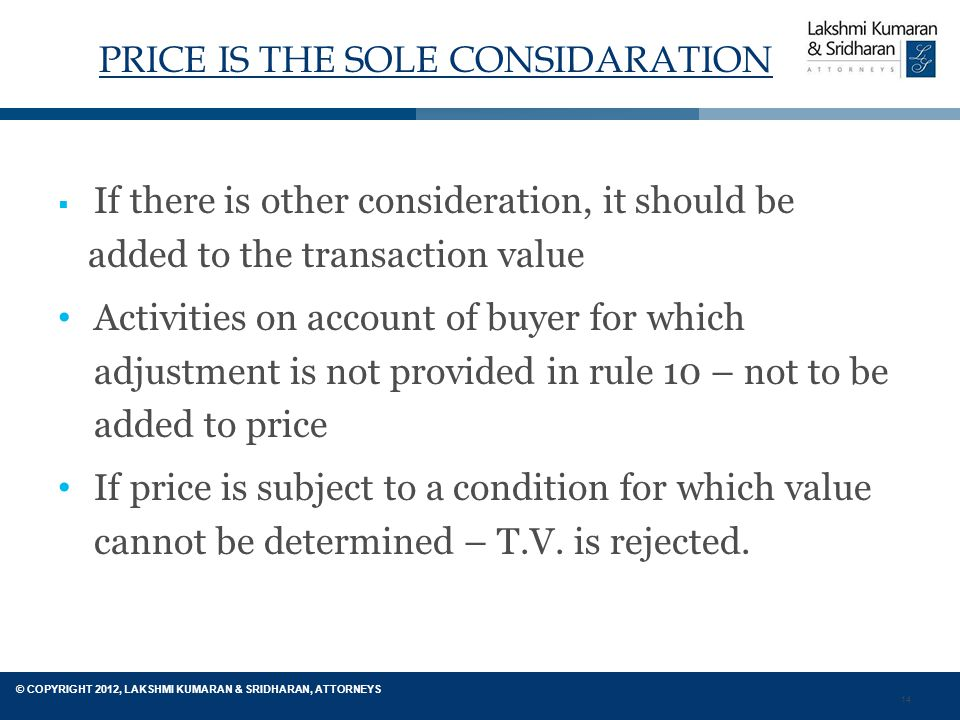 14 © COPYRIGHT 2012, LAKSHMI KUMARAN & SRIDHARAN, ATTORNEYS PRICE IS THE SOLE CONSIDARATION  If there is other consideration, it should be added to the transaction value Activities on account of buyer for which adjustment is not provided in rule 10 – not to be added to price If price is subject to a condition for which value cannot be determined – T.V.