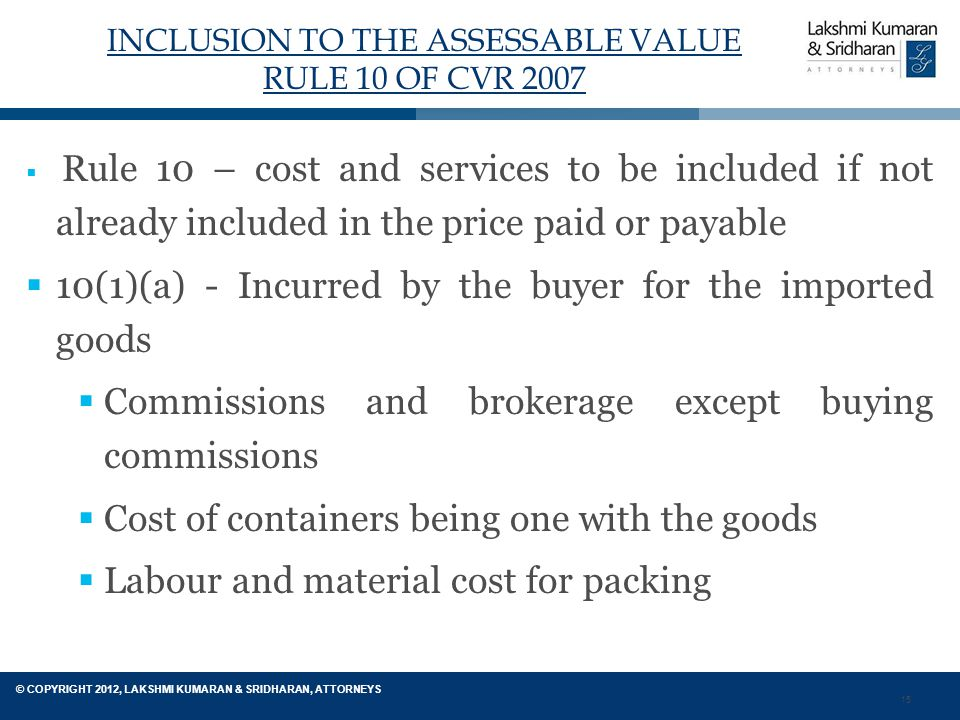15 © COPYRIGHT 2012, LAKSHMI KUMARAN & SRIDHARAN, ATTORNEYS INCLUSION TO THE ASSESSABLE VALUE RULE 10 OF CVR 2007  Rule 10 – cost and services to be included if not already included in the price paid or payable  10(1)(a) - Incurred by the buyer for the imported goods  Commissions and brokerage except buying commissions  Cost of containers being one with the goods  Labour and material cost for packing