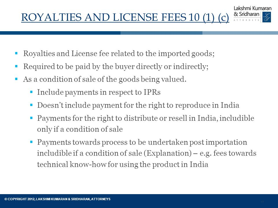 17 © COPYRIGHT 2012, LAKSHMI KUMARAN & SRIDHARAN, ATTORNEYS ROYALTIES AND LICENSE FEES 10 (1) (c)  Royalties and License fee related to the imported goods;  Required to be paid by the buyer directly or indirectly;  As a condition of sale of the goods being valued.
