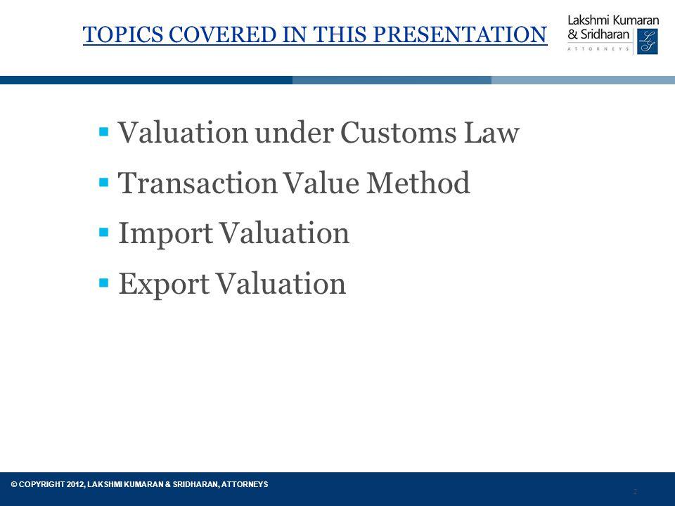 2 © COPYRIGHT 2012, LAKSHMI KUMARAN & SRIDHARAN, ATTORNEYS TOPICS COVERED IN THIS PRESENTATION  Valuation under Customs Law  Transaction Value Method  Import Valuation  Export Valuation