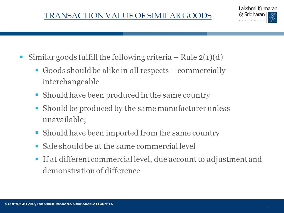 26 © COPYRIGHT 2012, LAKSHMI KUMARAN & SRIDHARAN, ATTORNEYS TRANSACTION VALUE OF SIMILAR GOODS  Similar goods fulfill the following criteria – Rule 2(1)(d)  Goods should be alike in all respects – commercially interchangeable  Should have been produced in the same country  Should be produced by the same manufacturer unless unavailable;  Should have been imported from the same country  Sale should be at the same commercial level  If at different commercial level, due account to adjustment and demonstration of difference