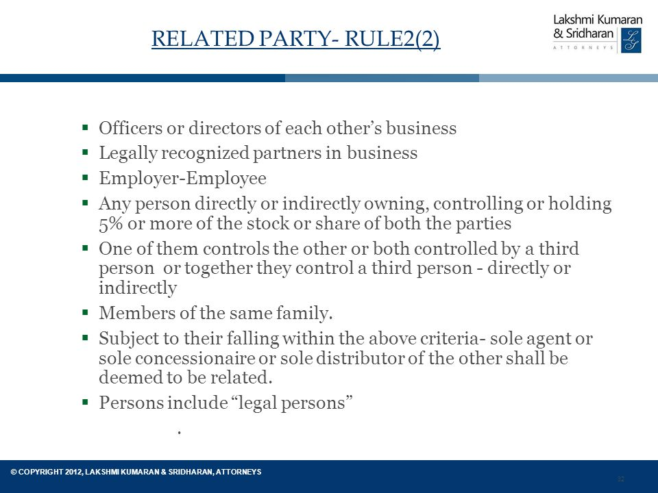 32 © COPYRIGHT 2012, LAKSHMI KUMARAN & SRIDHARAN, ATTORNEYS RELATED PARTY- RULE2(2)  Officers or directors of each other's business  Legally recognized partners in business  Employer-Employee  Any person directly or indirectly owning, controlling or holding 5% or more of the stock or share of both the parties  One of them controls the other or both controlled by a third person or together they control a third person - directly or indirectly  Members of the same family.