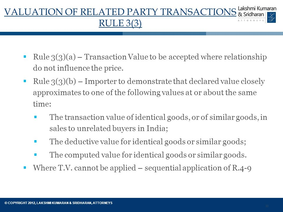 33 © COPYRIGHT 2012, LAKSHMI KUMARAN & SRIDHARAN, ATTORNEYS VALUATION OF RELATED PARTY TRANSACTIONS RULE 3(3)  Rule 3(3)(a) – Transaction Value to be accepted where relationship do not influence the price.