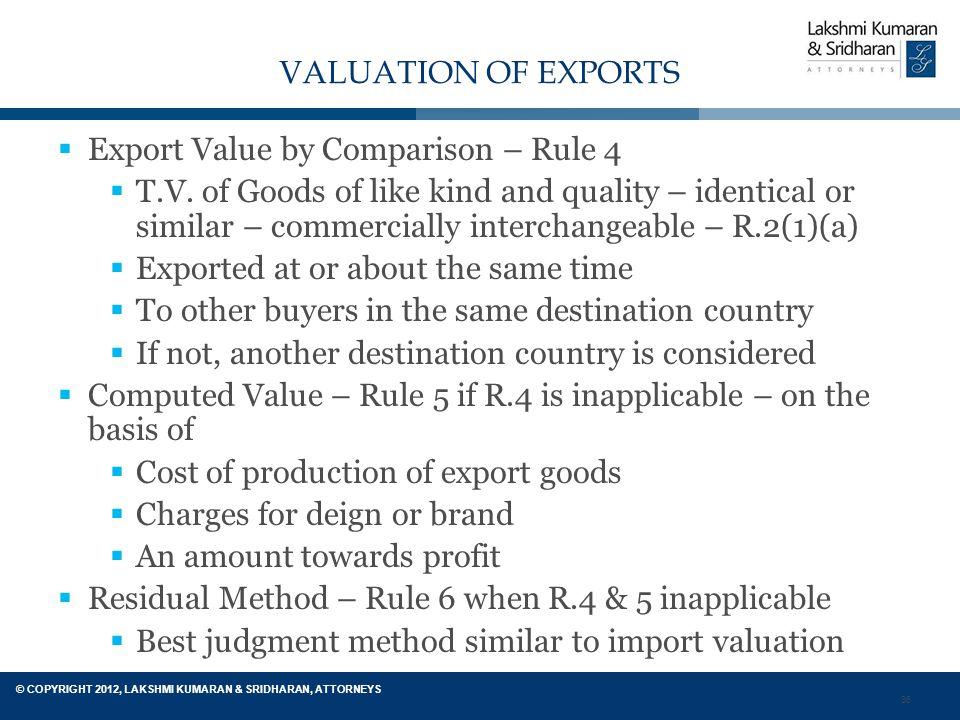 36 © COPYRIGHT 2012, LAKSHMI KUMARAN & SRIDHARAN, ATTORNEYS VALUATION OF EXPORTS  Export Value by Comparison – Rule 4  T.V.
