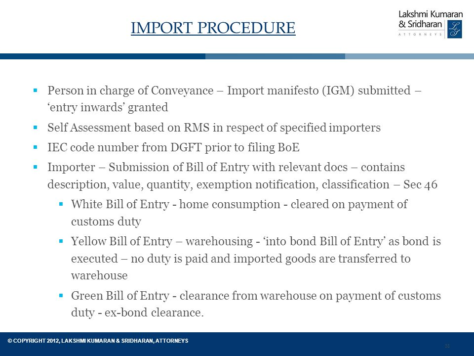 38 © COPYRIGHT 2012, LAKSHMI KUMARAN & SRIDHARAN, ATTORNEYS IMPORT PROCEDURE  Person in charge of Conveyance – Import manifesto (IGM) submitted – 'entry inwards' granted  Self Assessment based on RMS in respect of specified importers  IEC code number from DGFT prior to filing BoE  Importer – Submission of Bill of Entry with relevant docs – contains description, value, quantity, exemption notification, classification – Sec 46  White Bill of Entry - home consumption - cleared on payment of customs duty  Yellow Bill of Entry – warehousing - 'into bond Bill of Entry' as bond is executed – no duty is paid and imported goods are transferred to warehouse  Green Bill of Entry - clearance from warehouse on payment of customs duty - ex-bond clearance.
