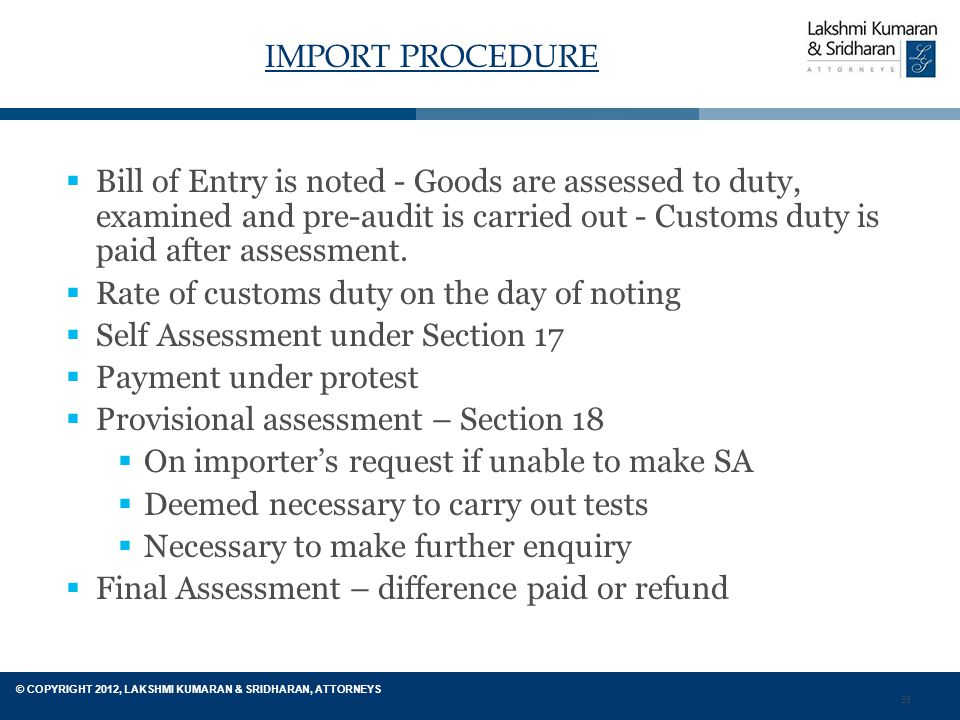 39 © COPYRIGHT 2012, LAKSHMI KUMARAN & SRIDHARAN, ATTORNEYS IMPORT PROCEDURE  Bill of Entry is noted - Goods are assessed to duty, examined and pre-audit is carried out - Customs duty is paid after assessment.