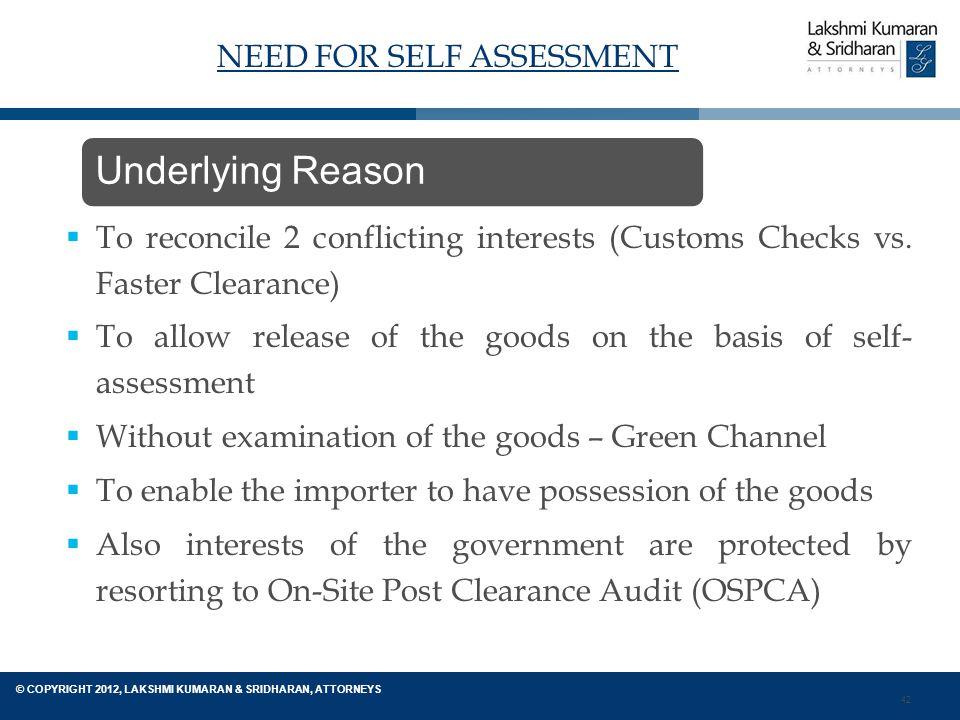 42 © COPYRIGHT 2012, LAKSHMI KUMARAN & SRIDHARAN, ATTORNEYS NEED FOR SELF ASSESSMENT  To reconcile 2 conflicting interests (Customs Checks vs.