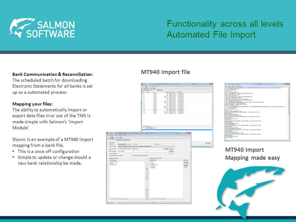 Functionality across all levels Automated File Import MT940 Import file MT940 Import Mapping made easy Bank Communication & Reconciliation: The scheduled batch for downloading Electronic Statements for all banks is set up as a automated process.