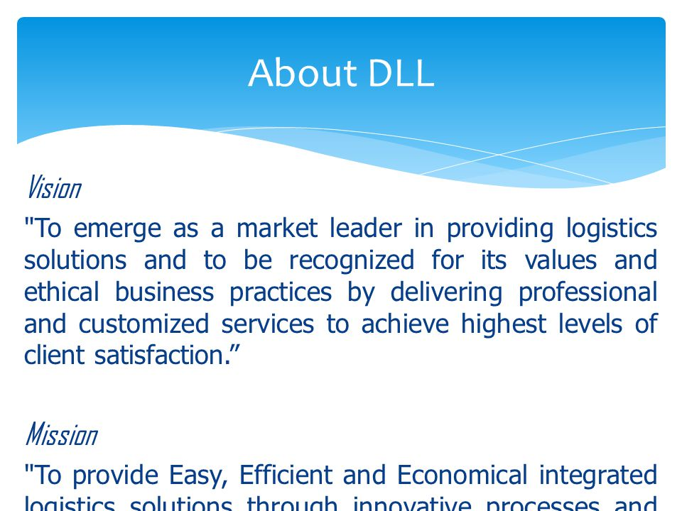 Vision To emerge as a market leader in providing logistics solutions and to be recognized for its values and ethical business practices by delivering professional and customized services to achieve highest levels of client satisfaction. Mission To provide Easy, Efficient and Economical integrated logistics solutions through innovative processes and systems implemented by a highly inspired team of professionals that adds value to the customer s supply chain needs. About DLL