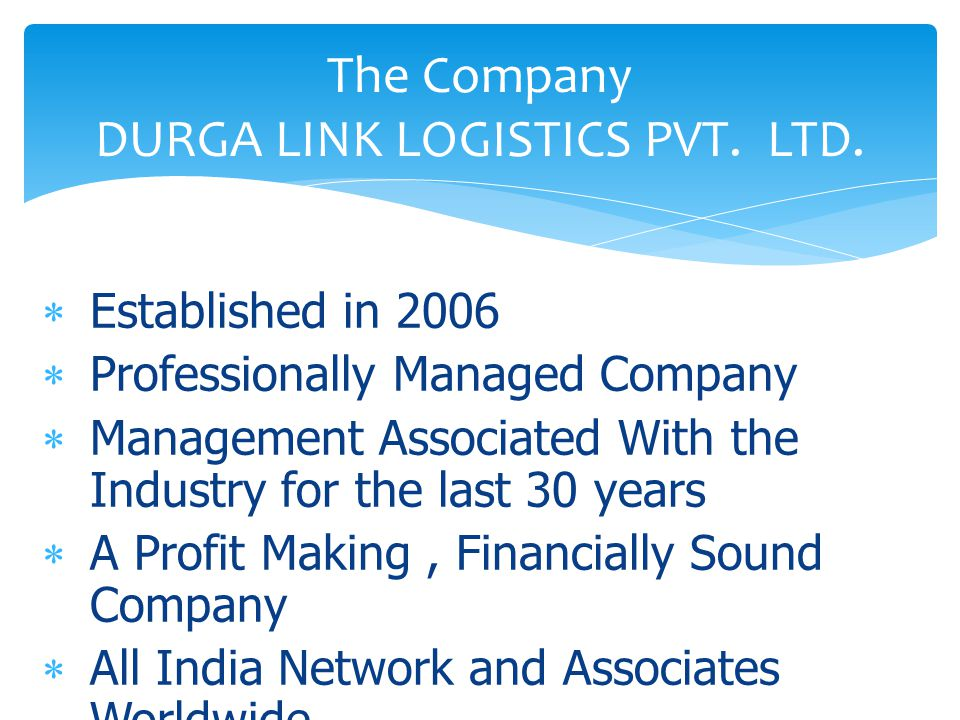  Established in 2006  Professionally Managed Company  Management Associated With the Industry for the last 30 years  A Profit Making, Financially Sound Company  All India Network and Associates Worldwide The Company DURGA LINK LOGISTICS PVT.