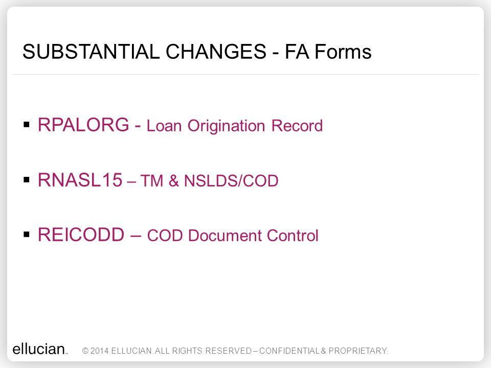 SUBSTANTIAL CHANGES - FA Forms  RPALORG - Loan Origination Record  RNASL15 – TM & NSLDS/COD  REICODD – COD Document Control © 2014 ELLUCIAN. ALL RI