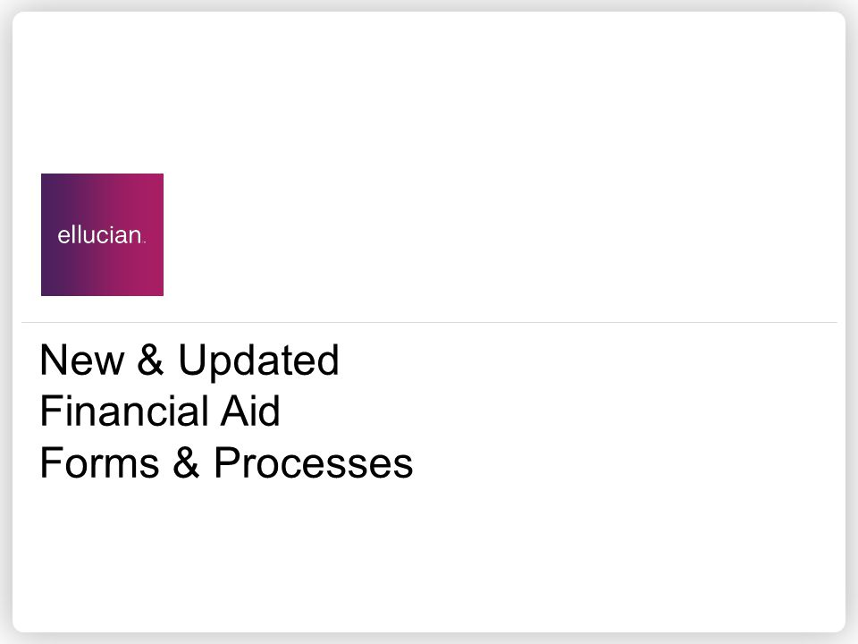 New & Updated Financial Aid Forms & Processes