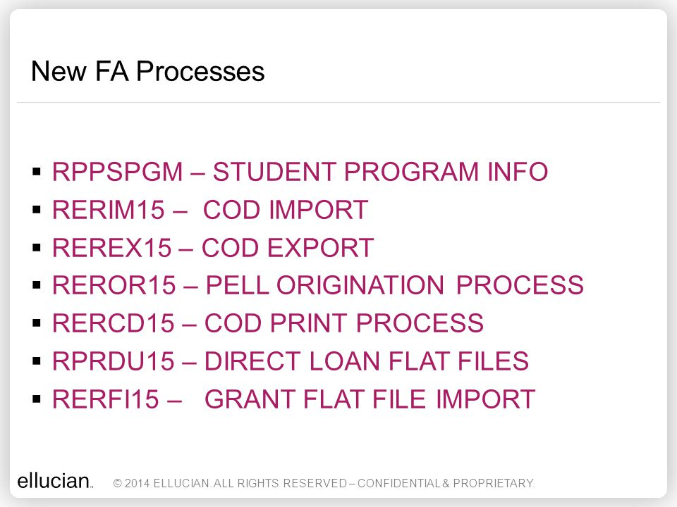 New FA Processes  RPPSPGM – STUDENT PROGRAM INFO  RERIM15 – COD IMPORT  REREX15 – COD EXPORT  REROR15 – PELL ORIGINATION PROCESS  RERCD15 – COD P