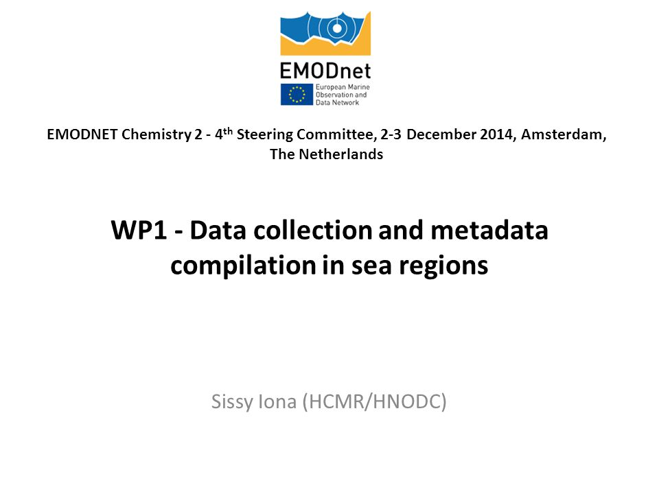 WP1 - Data collection and metadata compilation in sea regions Sissy Iona (HCMR/HNODC) EMODNET Chemistry 2 - 4 th Steering Committee, 2-3 December 2014, Amsterdam, The Netherlands