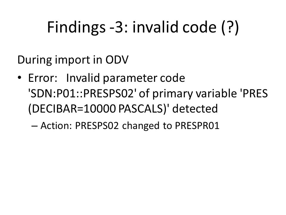 Findings -3: invalid code ( ) During import in ODV Error: Invalid parameter code SDN:P01::PRESPS02 of primary variable PRES (DECIBAR=10000 PASCALS) detected – Action: PRESPS02 changed to PRESPR01