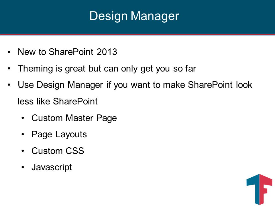 New to SharePoint 2013 Theming is great but can only get you so far Use Design Manager if you want to make SharePoint look less like SharePoint Custom Master Page Page Layouts Custom CSS Javascript Design Manager