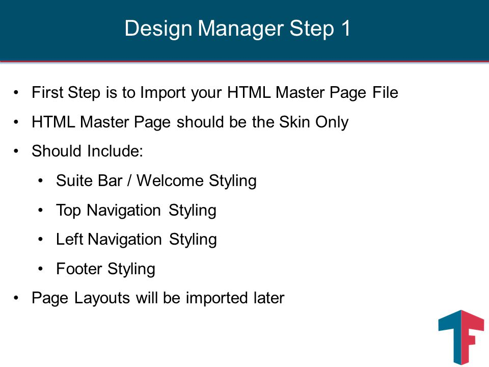 First Step is to Import your HTML Master Page File HTML Master Page should be the Skin Only Should Include: Suite Bar / Welcome Styling Top Navigation Styling Left Navigation Styling Footer Styling Page Layouts will be imported later Design Manager Step 1
