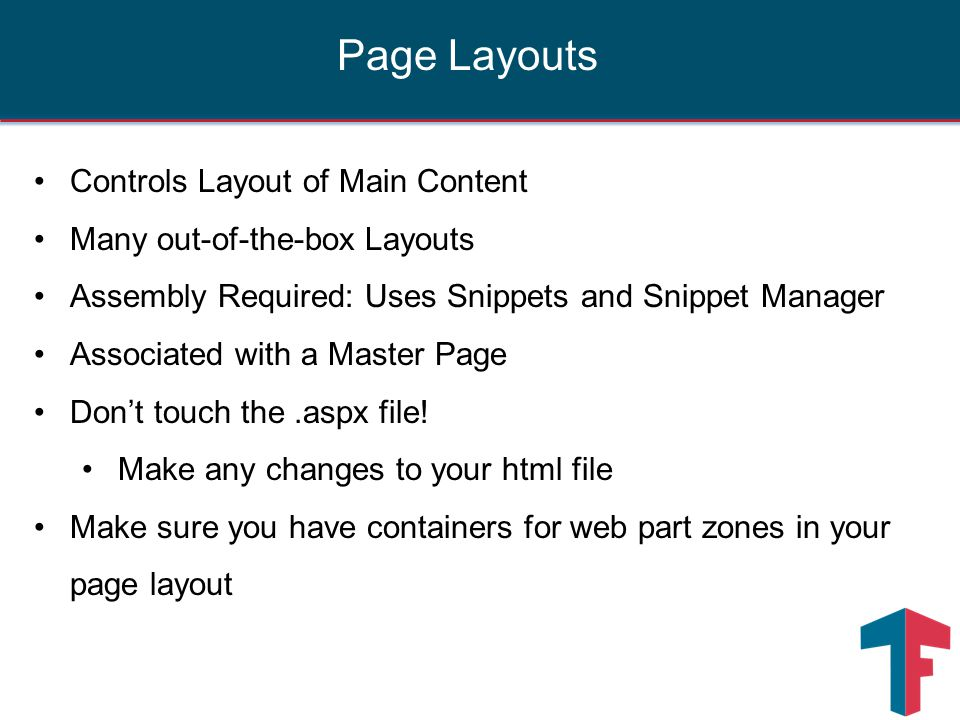 Controls Layout of Main Content Many out-of-the-box Layouts Assembly Required: Uses Snippets and Snippet Manager Associated with a Master Page Don't touch the.aspx file.