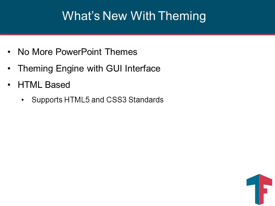No More PowerPoint Themes Theming Engine with GUI Interface HTML Based Supports HTML5 and CSS3 Standards What's New With Theming