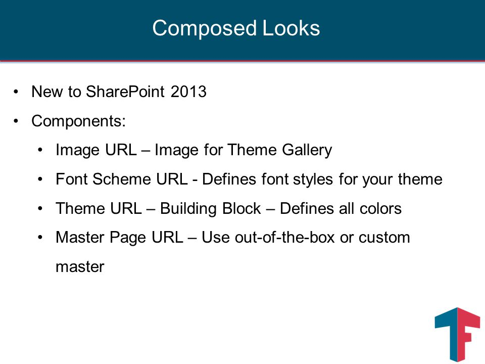 New to SharePoint 2013 Components: Image URL – Image for Theme Gallery Font Scheme URL - Defines font styles for your theme Theme URL – Building Block – Defines all colors Master Page URL – Use out-of-the-box or custom master Composed Looks