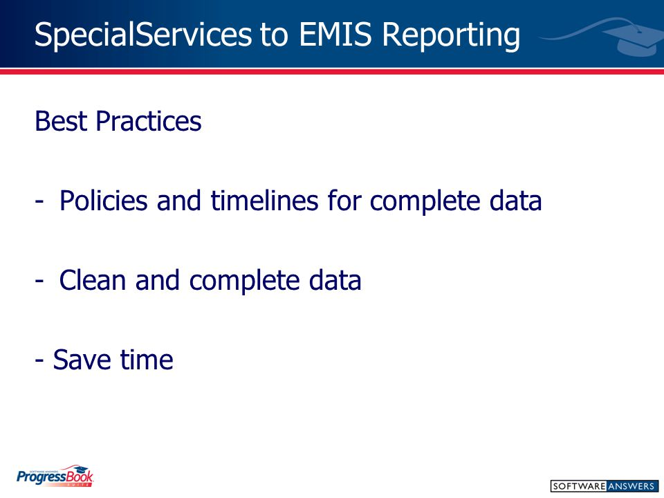 SpecialServices to EMIS Reporting Best Practices -Policies and timelines for complete data -Clean and complete data - Save time