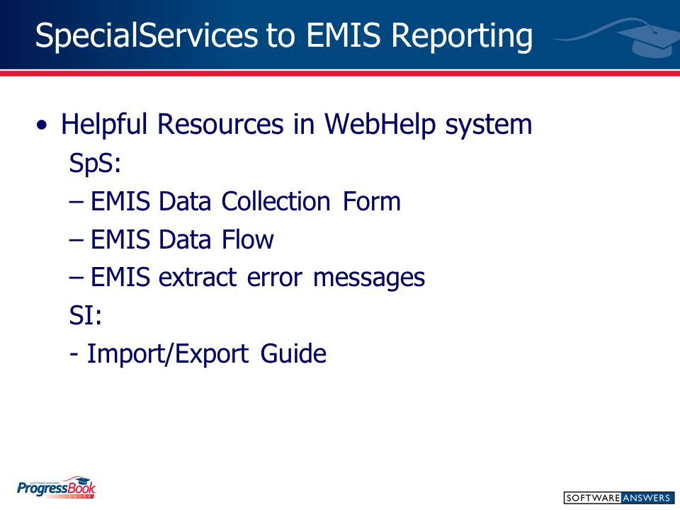 SpecialServices to EMIS Reporting Helpful Resources in WebHelp system SpS: –EMIS Data Collection Form –EMIS Data Flow –EMIS extract error messages SI: - Import/Export Guide
