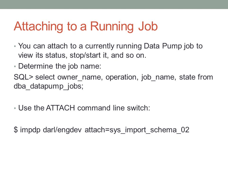 Attaching to a Running Job You can attach to a currently running Data Pump job to view its status, stop/start it, and so on.