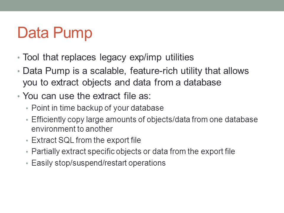 Tool that replaces legacy exp/imp utilities Data Pump is a scalable, feature-rich utility that allows you to extract objects and data from a database You can use the extract file as: Point in time backup of your database Efficiently copy large amounts of objects/data from one database environment to another Extract SQL from the export file Partially extract specific objects or data from the export file Easily stop/suspend/restart operations