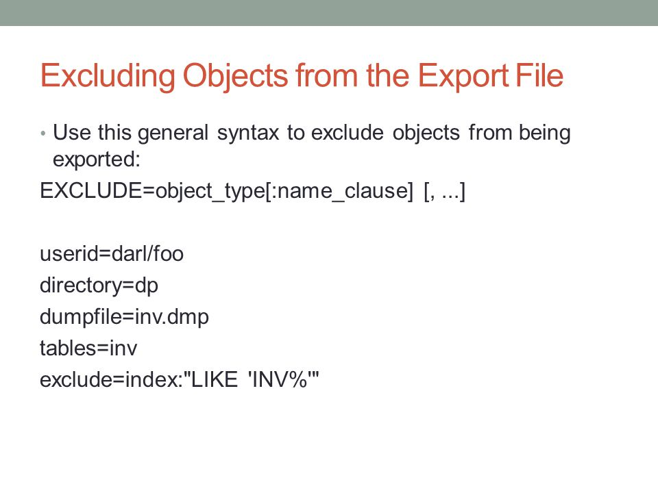 Excluding Objects from the Export File Use this general syntax to exclude objects from being exported: EXCLUDE=object_type[:name_clause] [,...] userid=darl/foo directory=dp dumpfile=inv.dmp tables=inv exclude=index: LIKE INV%