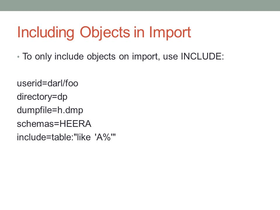 Including Objects in Import To only include objects on import, use INCLUDE: userid=darl/foo directory=dp dumpfile=h.dmp schemas=HEERA include=table: like A%