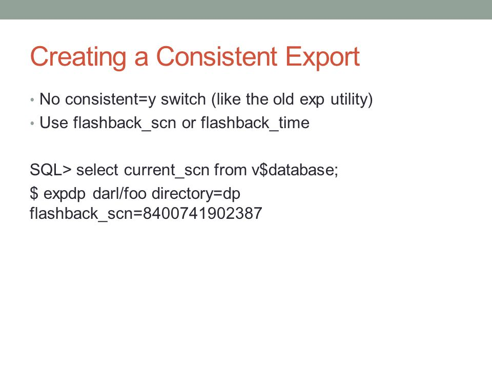 Creating a Consistent Export No consistent=y switch (like the old exp utility) Use flashback_scn or flashback_time SQL> select current_scn from v$database; $ expdp darl/foo directory=dp flashback_scn=8400741902387