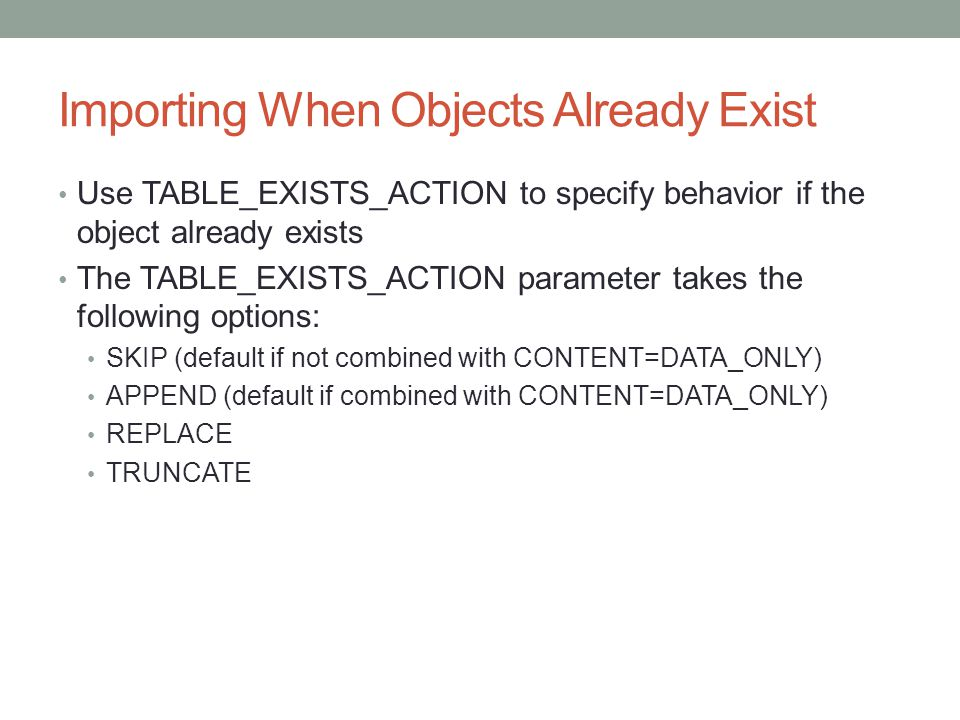 Importing When Objects Already Exist Use TABLE_EXISTS_ACTION to specify behavior if the object already exists The TABLE_EXISTS_ACTION parameter takes the following options: SKIP (default if not combined with CONTENT=DATA_ONLY) APPEND (default if combined with CONTENT=DATA_ONLY) REPLACE TRUNCATE
